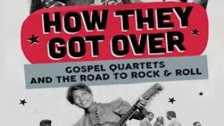How They Got Over: Gospel Quartets & the Road to Rock'n'Roll